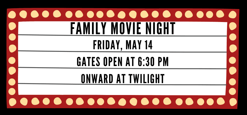 Family Movie Night Friday, May 14 Gates open at 6:30 pm Onward at Twilight